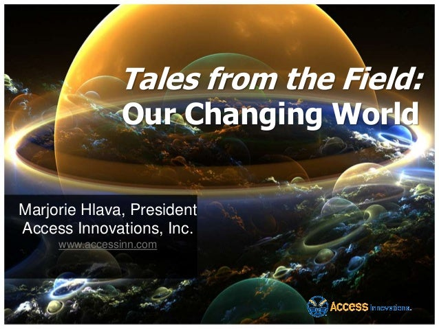 Tales from the Field: Our Changing World Marjorie Hlava, President Access Innovations, Inc. www.accessinn.com