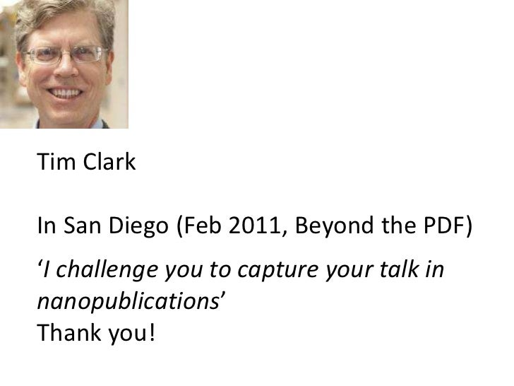 Tim Clark <br />In San Diego (Feb 2011, Beyond the PDF)<br />'I challenge you to capture your talk in <br />nanopublicatio...
