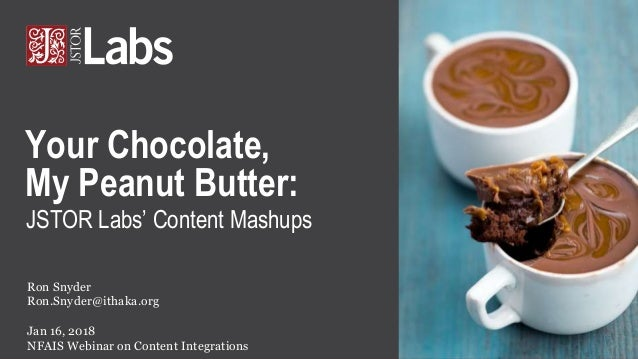 JSTOR Labs' Content Mashups Ron Snyder Ron.Snyder@ithaka.org Jan 16, 2018 NFAIS Webinar on Content Integrations Your Choco...
