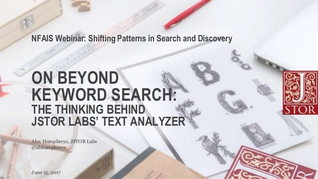 ON BEYOND KEYWORD SEARCH: THE THINKING BEHIND JSTOR LABS' TEXT ANALYZER NFAIS Webinar: Shifting Patterns in Search and Dis...