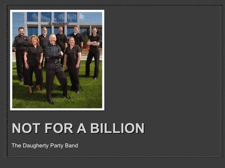 NOT FOR A BILLION <ul><li>The Daugherty Party Band </li></ul>