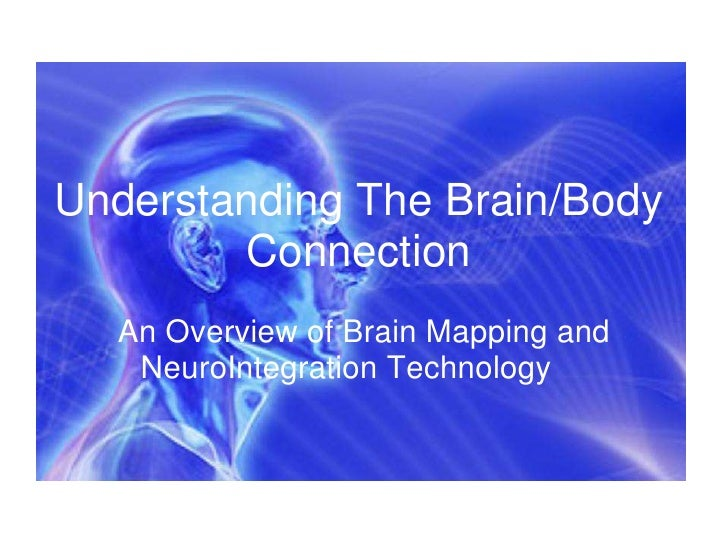 Understanding The Brain/Body Connection<br />An Overview of Brain Mapping and NeuroIntegration Technology<br />