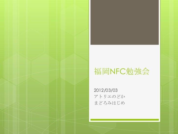 福岡NFC勉強会2012/03/03アトリエのどかまどろみはじめ