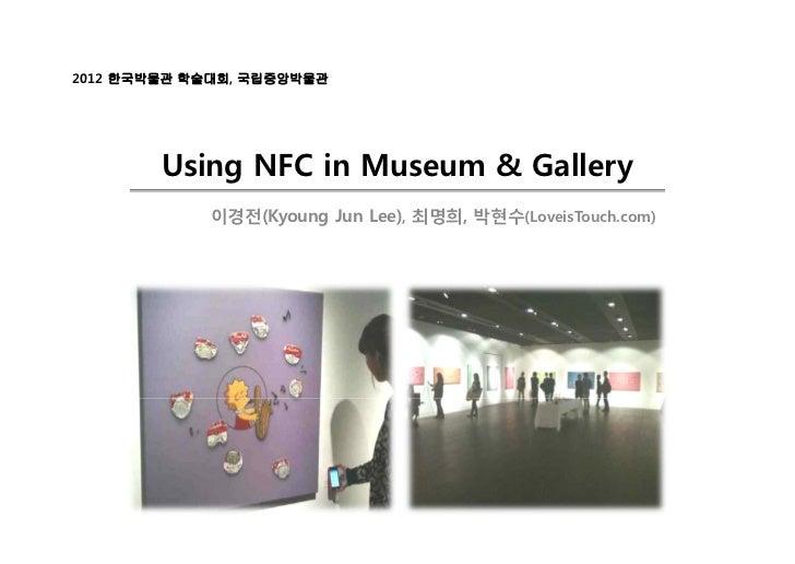 2012 한국박물관 학술대회, 국립중앙박물관        Using NFC in Museum & Gallery            이경전(Kyoung Jun Lee), 최명희, 박현수(LoveisTouch.com)