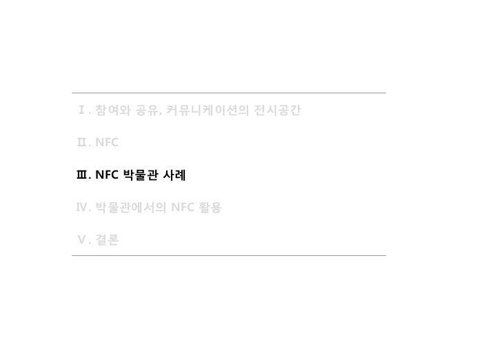 Ⅰ. 참여와 공유, 커뮤니케이션의 전시공간Ⅱ. NFCⅢ. NFC 박물관 사례Ⅳ. 박물관에서의 NFC 활용Ⅴ. 결론