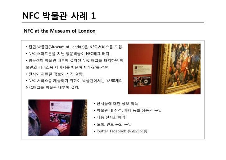 NFC 박물관 사례 1NFC at the Museum of London• 런던 박물관(Museum of London)은 NFC 서비스를 도입.• NFC 스마트폰을 지닌 방문객들이 NFC태그 터치.• 방문객이 박물관 내부...