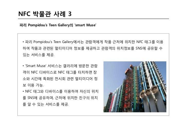 NFC 박물관 사례 3파리 Pompidou's Teen Gallery의 'smart Muse' • 파리 Pompidou's Teen Gallery에서는 관람객에게 작품 근처에 위치한 NFC 태그를 이용 하여 작품과 관련...