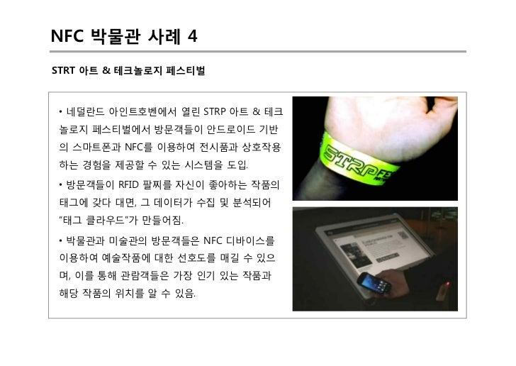 NFC 박물관 사례 4STRT 아트 & 테크놀로지 페스티벌• 네덜란드 아인트호벤에서 열린 STRP 아트 & 테크놀로지 페스티벌에서 방문객들이 안드로이드 기반의 스마트폰과 NFC를 이용하여 전시품과 상호작용하는 경험을 제...
