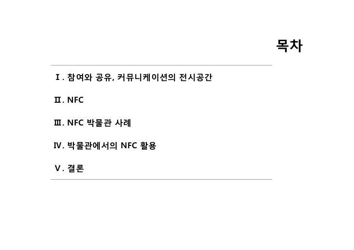 목차Ⅰ. 참여와 공유, 커뮤니케이션의 전시공간Ⅱ. NFCⅢ. NFC 박물관 사례Ⅳ. 박물관에서의 NFC 활용Ⅴ. 결론