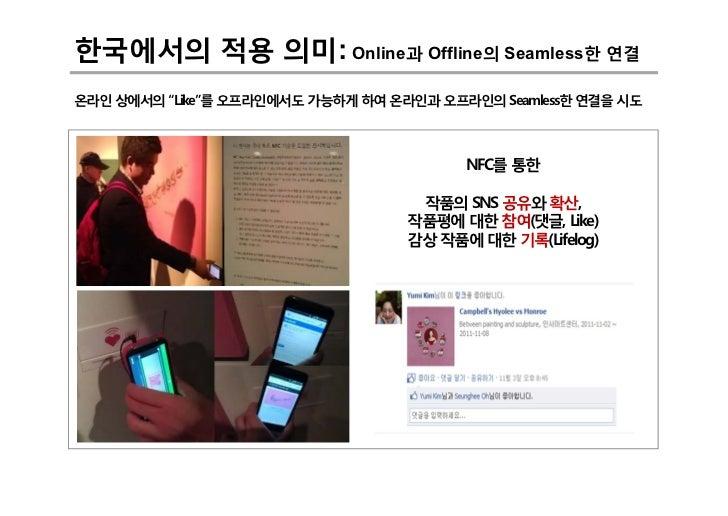 """한국에서의 적용 의미: Online과 Offline의 Seamless한 연결온라인 상에서의 """"Like""""를 오프라인에서도 가능하게 하여 온라인과 오프라인의 Seamless한 연결을 시도                    ..."""