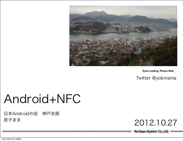 Now Loading. Please Wait ...                     Twitter @yokmama Android+NFC 日本Androidの会 神戸支部 夜子まま                    201...