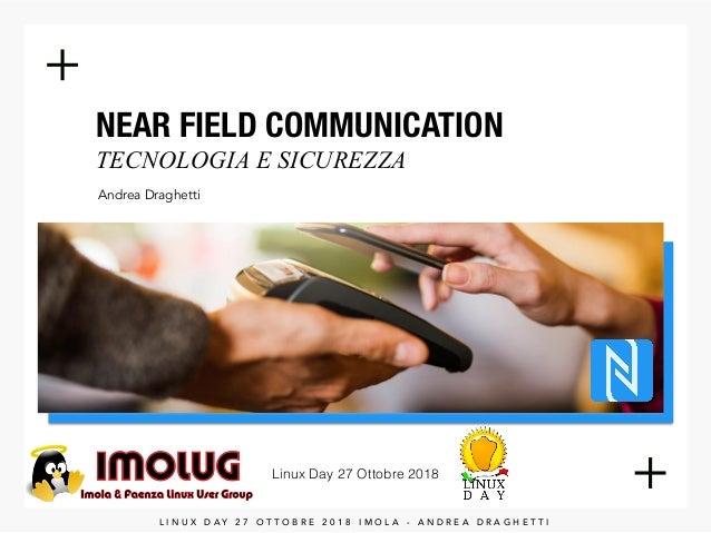 NEAR FIELD COMMUNICATION TECNOLOGIA E SICUREZZA Andrea Draghetti Linux Day 27 Ottobre 2018 L I N U X D A Y 2 7 O T T O B ...