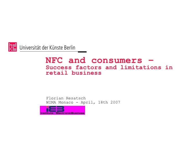 NFC and consumers –  Success factors and limitations in retail business <ul><li>Florian Resatsch </li></ul><ul><li>WIMA Mo...
