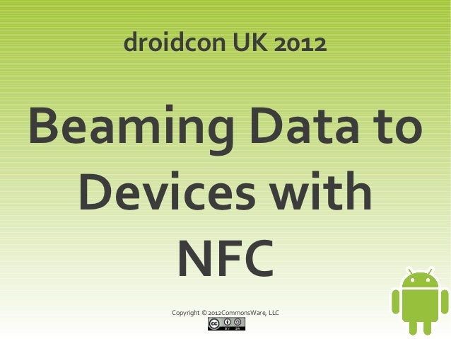 droidcon UK 2012Beaming Data to  Devices with      NFC      Copyright © 2012CommonsWare, LLC