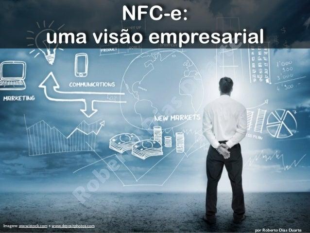 Roberto Dias Duarte  por Roberto Dias Duarte  Imagens: www.istock.com e www.depositphotos.com  NFC-e:  uma visão empresari...