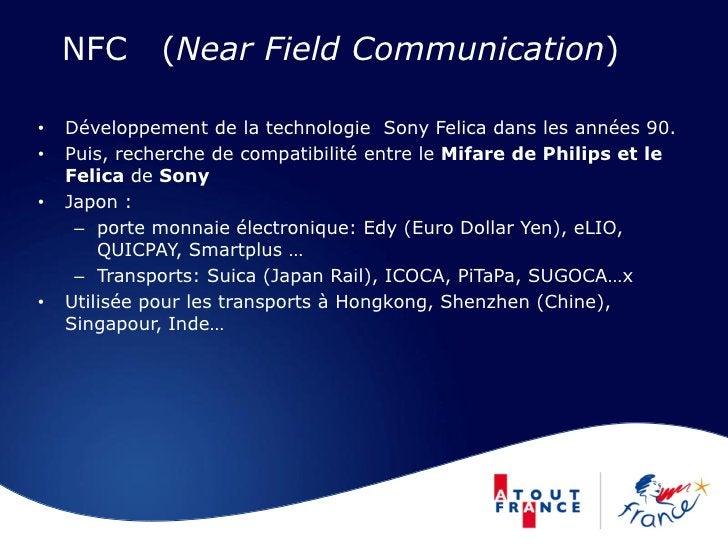 NFC       (Near Field Communication)  •   Développement de la technologie Sony Felica dans les années 90. •   Puis, recher...