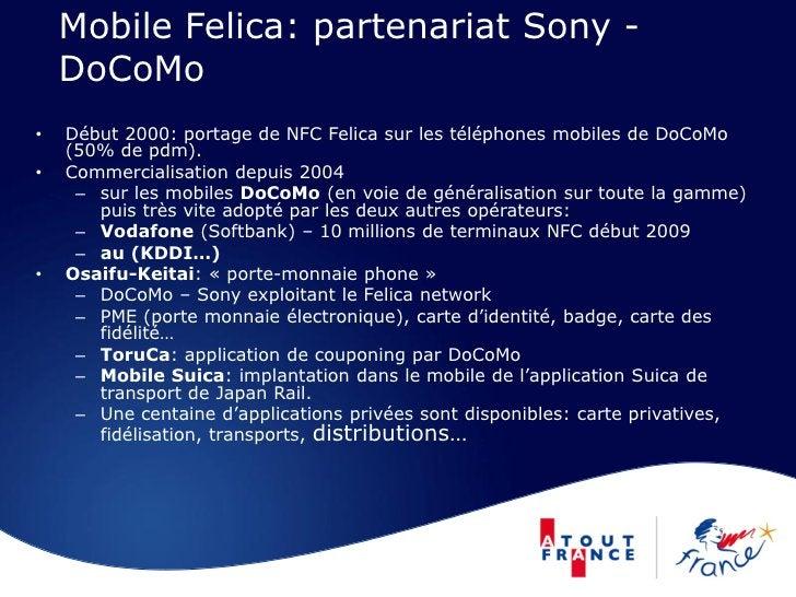 Mobile Felica: partenariat Sony -     DoCoMo •   Début 2000: portage de NFC Felica sur les téléphones mobiles de DoCoMo   ...