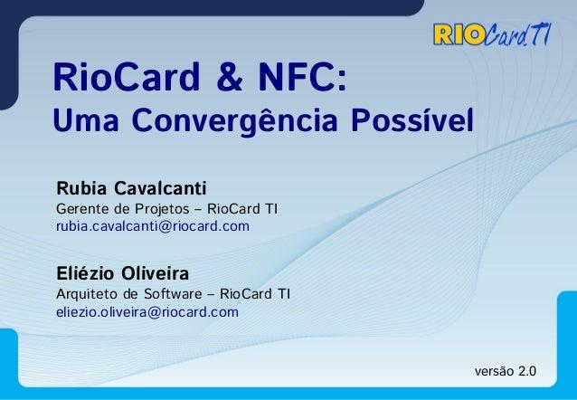 RioCard & NFC:  Uma Convergência Possível Rubia Cavalcanti  Gerente de Projetos – RioCard TI rubia.cavalcanti@riocard.com ...