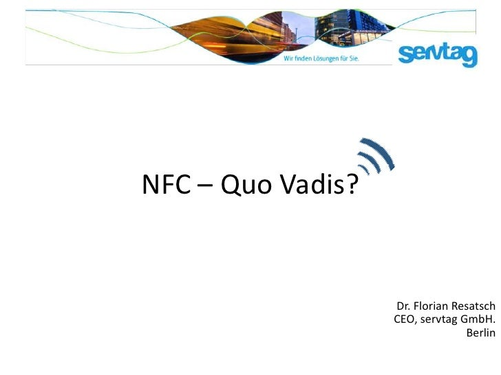 NFC – Quo Vadis?                   Dr. Florian Resatsch                   CEO, servtag GmbH.                              ...