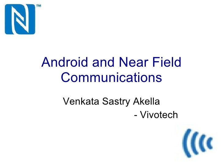 Android and Near Field Communications Venkata Sastry Akella - Vivotech