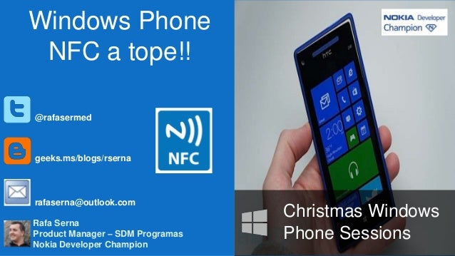 Windows Phone NFC a tope!! @rafasermed  geeks.ms/blogs/rserna  rafaserna@outlook.com Rafa Serna Product Manager – SDM Prog...