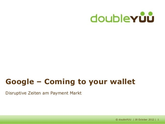 Google – Coming to your walletDisruptive Zeiten am Payment Markt                                     © doubleYUU | 18 Octo...