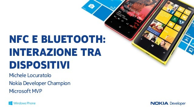 NFC E BLUETOOTH: INTERAZIONE TRA DISPOSITIVI Michele Locuratolo Nokia Developer Champion Microsoft MVP