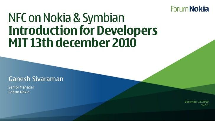 NFC on Nokia & SymbianIntroduction for DevelopersMIT 13th december 2010Ganesh SivaramanSenior ManagerForum Nokia          ...
