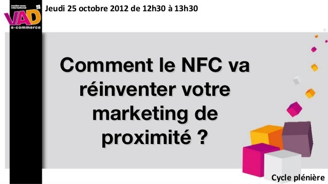 Comment le NFC vaComment le NFC varéinventer votreréinventer votremarketing demarketing deproximité ?proximité ?Cycle plén...