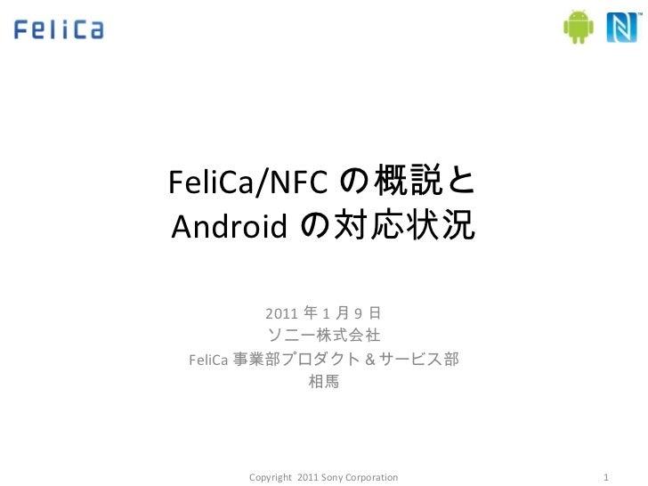 FeliCa/NFC の概説と Android の対応状況 2011 年 1 月 9 日 ソニー株式会社 FeliCa 事業部プロダクト&サービス部 相馬 Copyright  2011 Sony Corporation