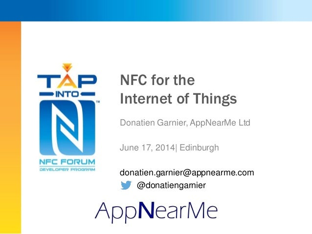 NFC for the Internet of Things Donatien Garnier, AppNearMe Ltd June 17, 2014| Edinburgh donatien.garnier@appnearme.com @do...