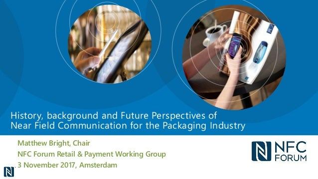 Matthew Bright, Chair NFC Forum Retail & Payment Working Group 3 November 2017, Amsterdam History, background and Future P...