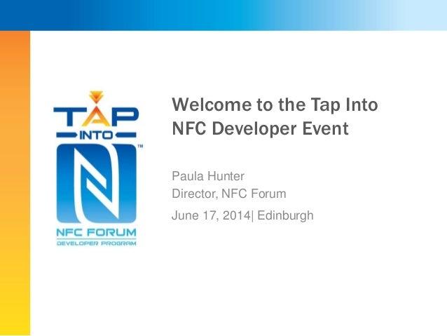 Welcome to the Tap Into NFC Developer Event Paula Hunter Director, NFC Forum June 17, 2014  Edinburgh
