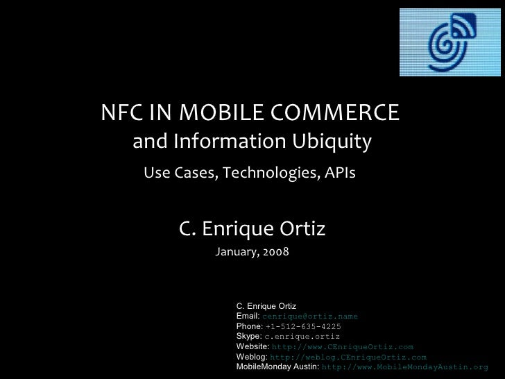 NFC IN MOBILE COMMERCE   and Information Ubiquity    Use Cases, Technologies, APIs          C. Enrique Ortiz             J...