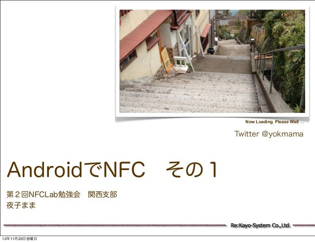 Now Loading. Please Wait ...                      Twitter @yokmama AndroidでNFC その1 第2回NFCLab勉強会 関西支部 夜子まま                 ...