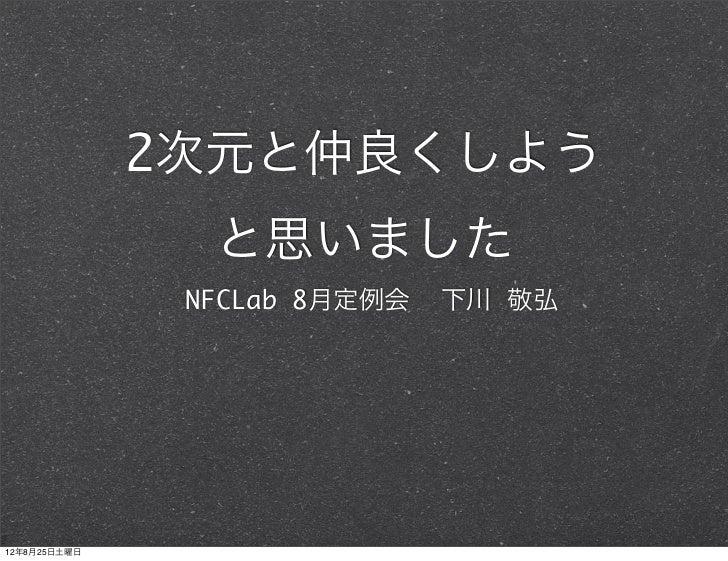 2次元と仲良くしよう                と思いました               NFCLab 8月定例会   下川 敬弘12年8月25日土曜日