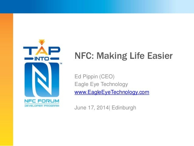 NFC: Making Life Easier Ed Pippin (CEO) Eagle Eye Technology www.EagleEyeTechnology.com June 17, 2014| Edinburgh