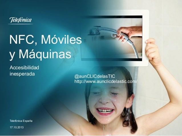 NFC, Móviles y Máquinas Accesibilidad inesperada  Telefónica España 17.10.2013  @aunCLICdelasTIC http://www.aunclicdelasti...