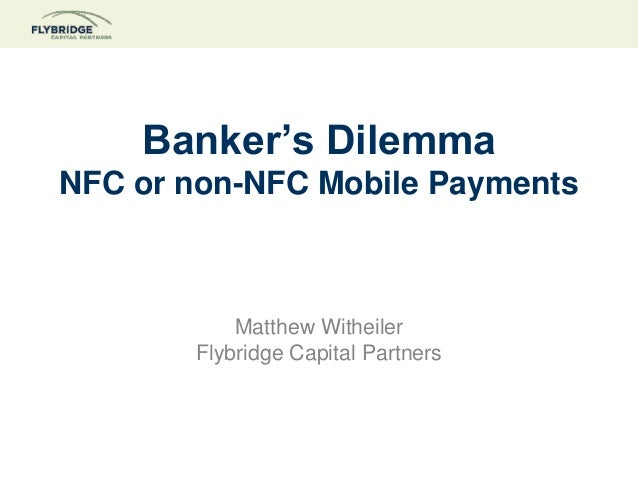 Banker's Dilemma NFC or non-NFC Mobile Payments  Matthew Witheiler Flybridge Capital Partners