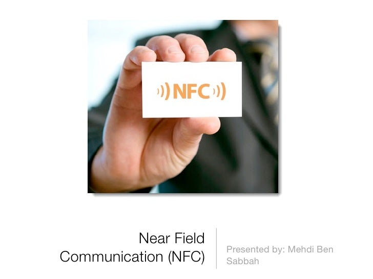 Near Field                      Presented by: Mehdi BenCommunication (NFC)   Sabbah