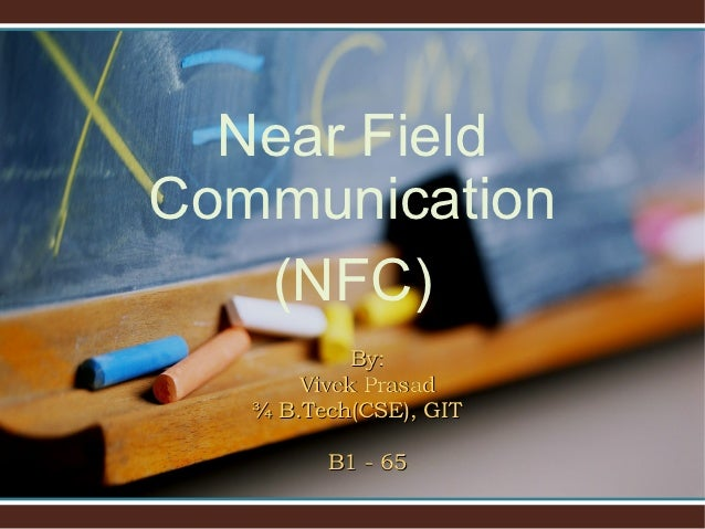 Near FieldCommunication   (NFC)            By:       Vivek Prasad   ¾ B.Tech(CSE), GIT         B1 - 65