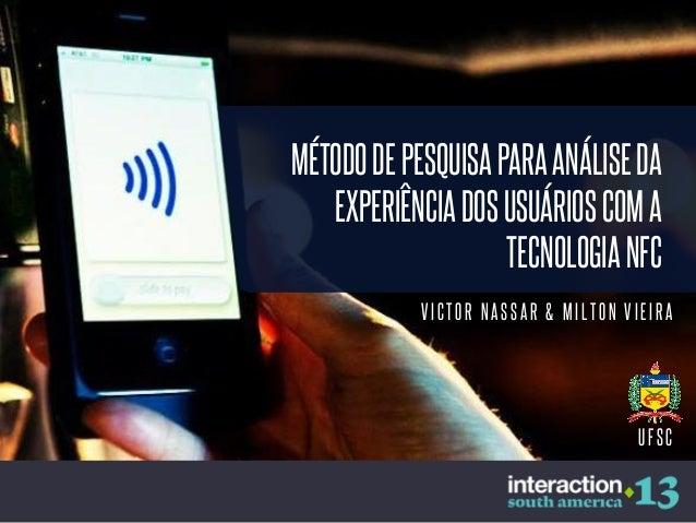 MÉTODO DE PESQUISA PARA ANÁLISE DA EXPERIÊNCIA DOS USUÁRIOS COM A TECNOLOGIA NFC VICTOR NASSAR & MILTON VIEIRA  UFSC
