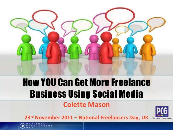 How YOU Can Get More Freelance Business Using Social Media Colette Mason 23 rd  November 2011 – National Freelancers Day, UK