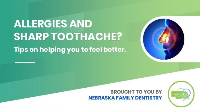 ALLERGIES AND SHARP TOOTHACHE? Tips on helping you to feel better. BROUGHT TO YOU BY NEBRASKA FAMILY DENTISTRY