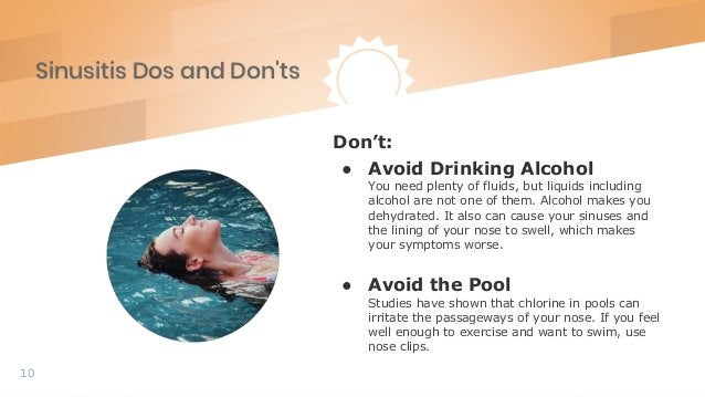 Sinusitis Dos and Don'ts 10 Don't: ● Avoid Drinking Alcohol You need plenty of fluids, but liquids including alcohol are n...