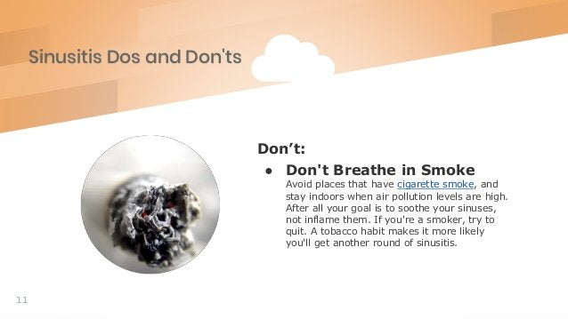 Sinusitis Dos and Don'ts 11 Don't: ● Don't Breathe in Smoke Avoid places that have cigarette smoke, and stay indoors when ...