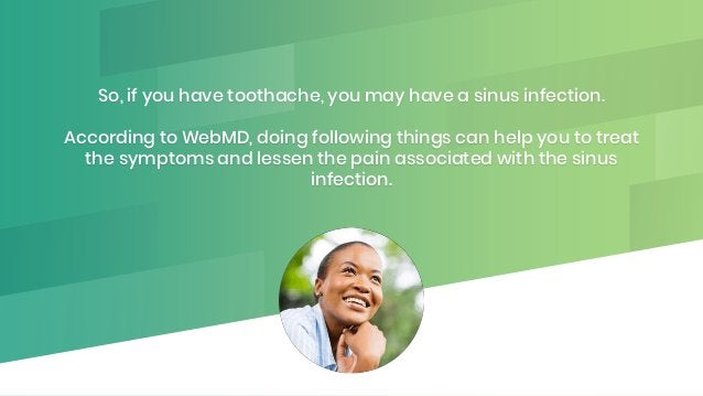 So, if you have toothache, you may have a sinus infection. According to WebMD, doing following things can help you to trea...