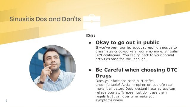 Sinusitis Dos and Don'ts 5 Do: ● Okay to go out in public If you've been worried about spreading sinusitis to classmates o...