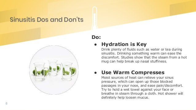 Sinusitis Dos and Don'ts 6 Do: ● Hydration is Key Drink plenty of fluids such as water or tea during sinusitis. Drinking s...