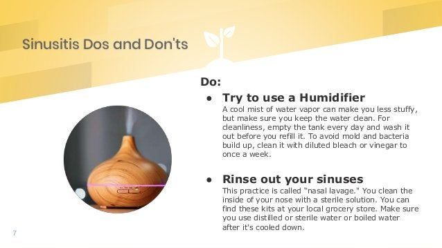 Sinusitis Dos and Don'ts 7 Do: ● Try to use a Humidifier A cool mist of water vapor can make you less stuffy, but make sur...